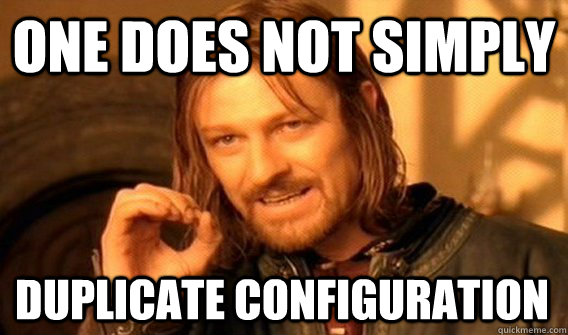 One does not simply duplicate configuration